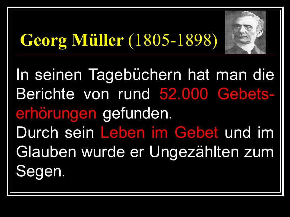 Georg Müller (1805-1898)In seinen Tagebüchern hat man die Berichte von rund 52.000 Gebets-erhörungen gefunden.