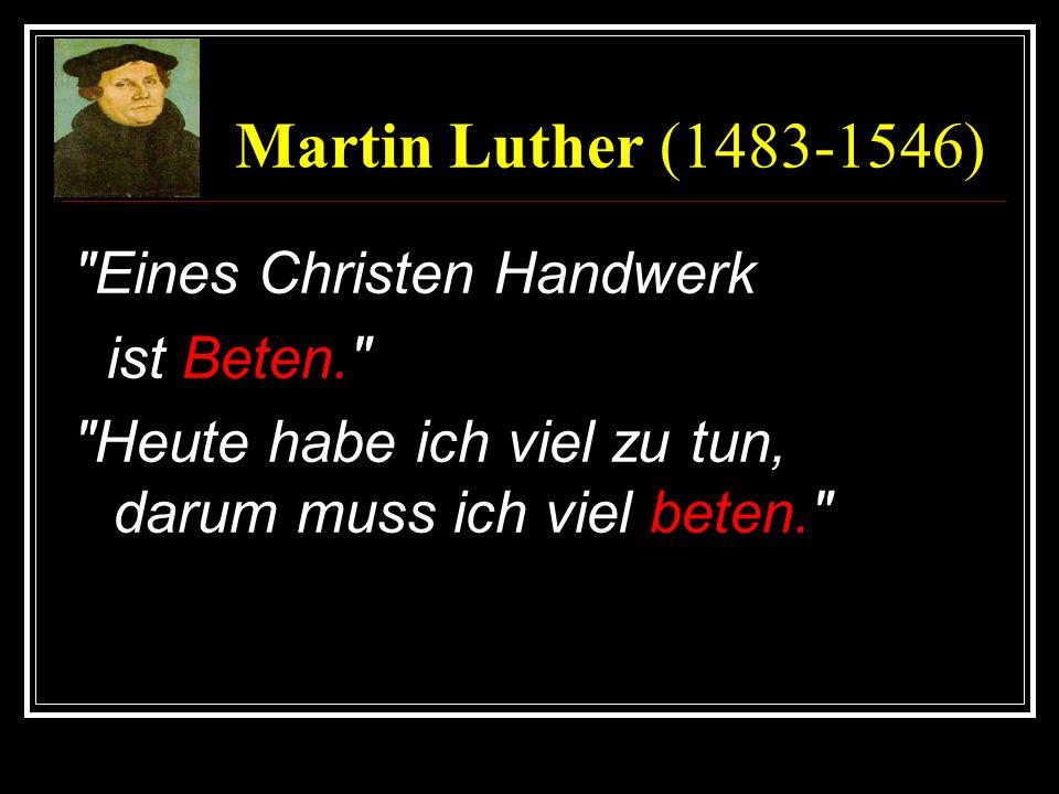 Martin Luther (1483-1546) Eines Christen Handwerk ist Beten. Heute habe ich viel zu tun, darum muss ich viel beten.