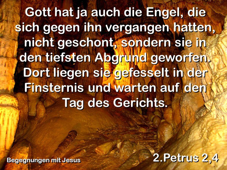 Gott hat ja auch die Engel, die sich gegen ihn vergangen hatten, nicht geschont, sondern sie in den tiefsten Abgrund geworfen. Dort liegen sie gefesselt in der Finsternis und warten auf den Tag des Gerichts.