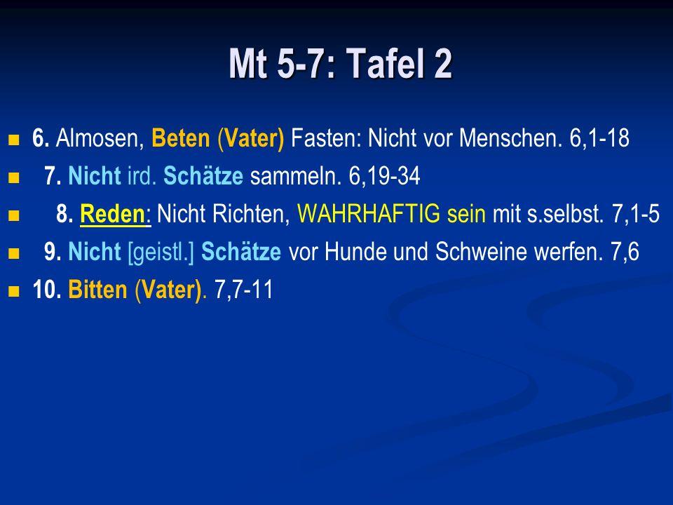 Mt 5-7: Tafel 2 6. Almosen, Beten (Vater) Fasten: Nicht vor Menschen. 6,1-18. 7. Nicht ird. Schätze sammeln. 6,19-34.