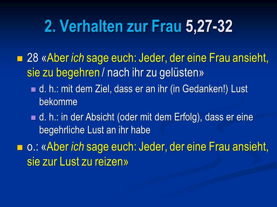 2. Verhalten zur Frau 5,27-32 28 «Aber ich sage euch: Jeder, der eine Frau ansieht, sie zu begehren / nach ihr zu gelüsten»