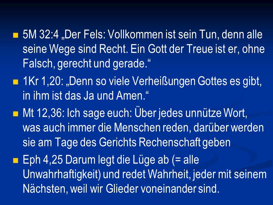 """5M 32:4 """"Der Fels: Vollkommen ist sein Tun, denn alle seine Wege sind Recht. Ein Gott der Treue ist er, ohne Falsch, gerecht und gerade."""