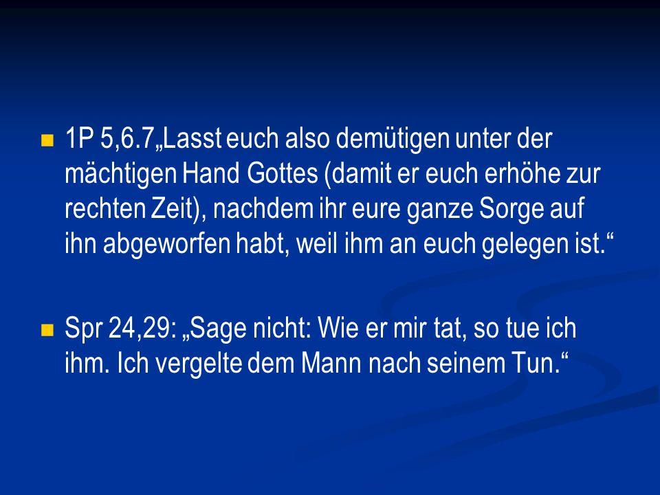 """1P 5,6.7""""Lasst euch also demütigen unter der mächtigen Hand Gottes (damit er euch erhöhe zur rechten Zeit), nachdem ihr eure ganze Sorge auf ihn abgeworfen habt, weil ihm an euch gelegen ist."""