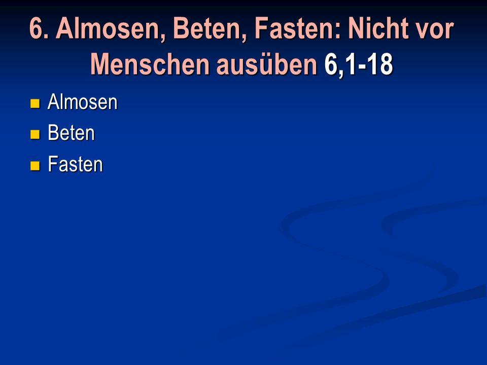 6. Almosen, Beten, Fasten: Nicht vor Menschen ausüben 6,1-18