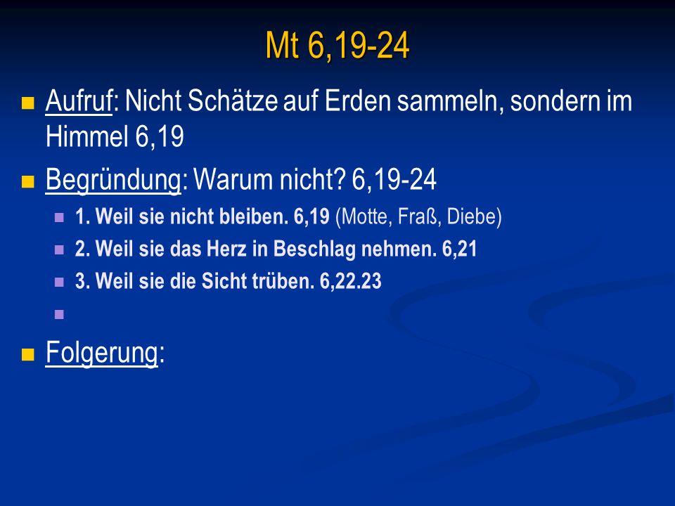 Mt 6,19-24 Aufruf: Nicht Schätze auf Erden sammeln, sondern im Himmel 6,19. Begründung: Warum nicht 6,19-24.