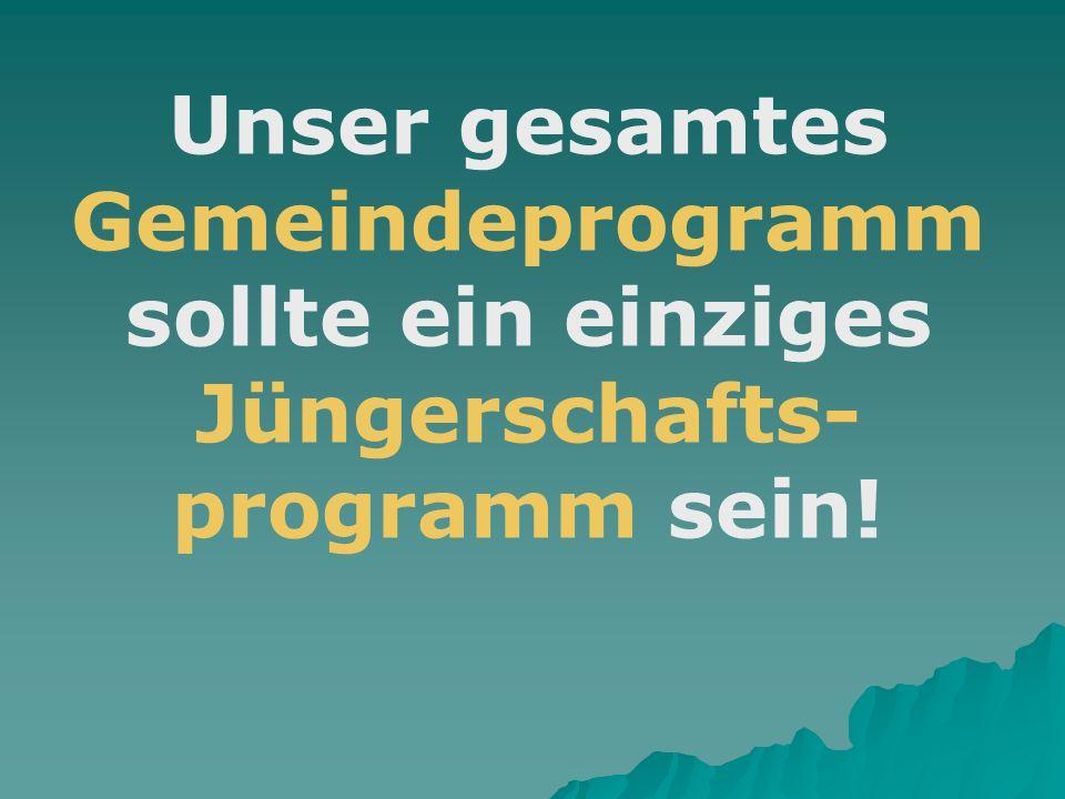 Unser gesamtes Gemeindeprogramm sollte ein einziges Jüngerschafts-programm sein!