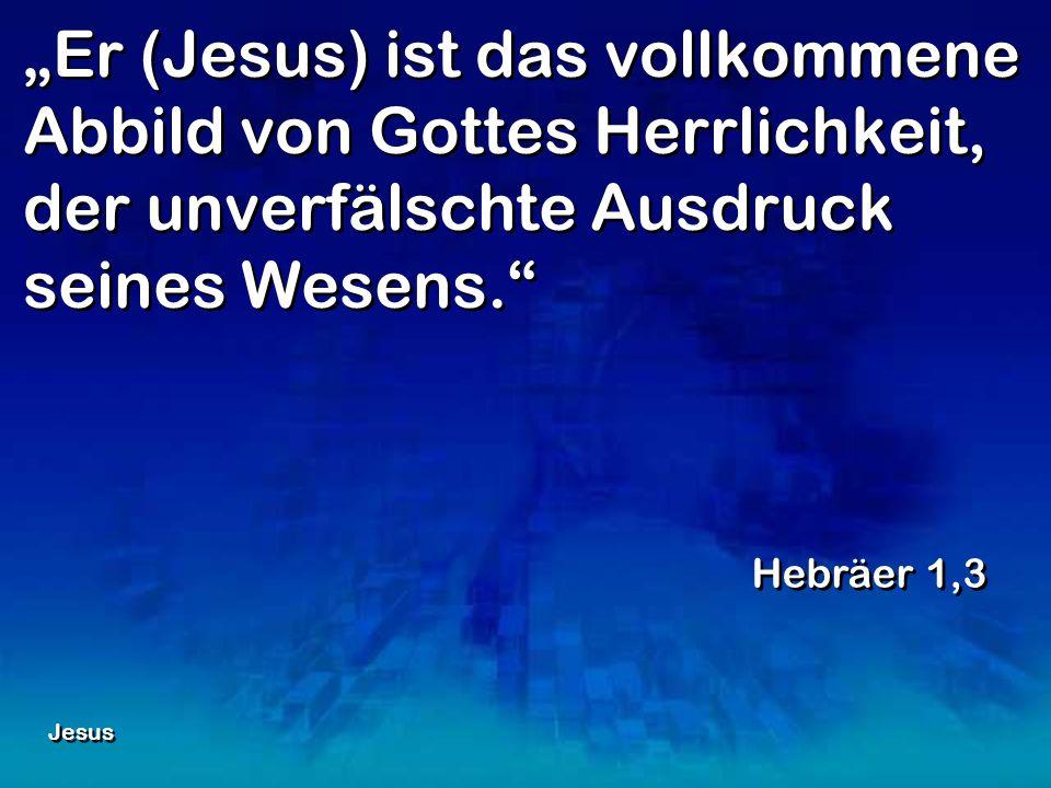 """""""Er (Jesus) ist das vollkommene Abbild von Gottes Herrlichkeit, der unverfälschte Ausdruck seines Wesens."""