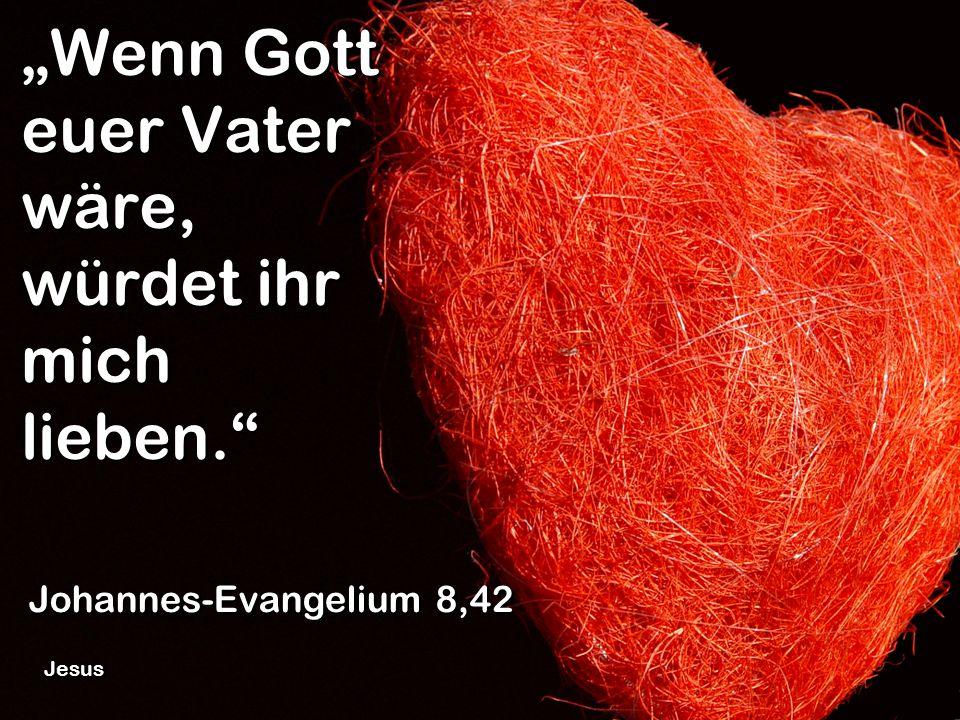 """""""Wenn Gott euer Vater wäre, würdet ihr mich lieben."""