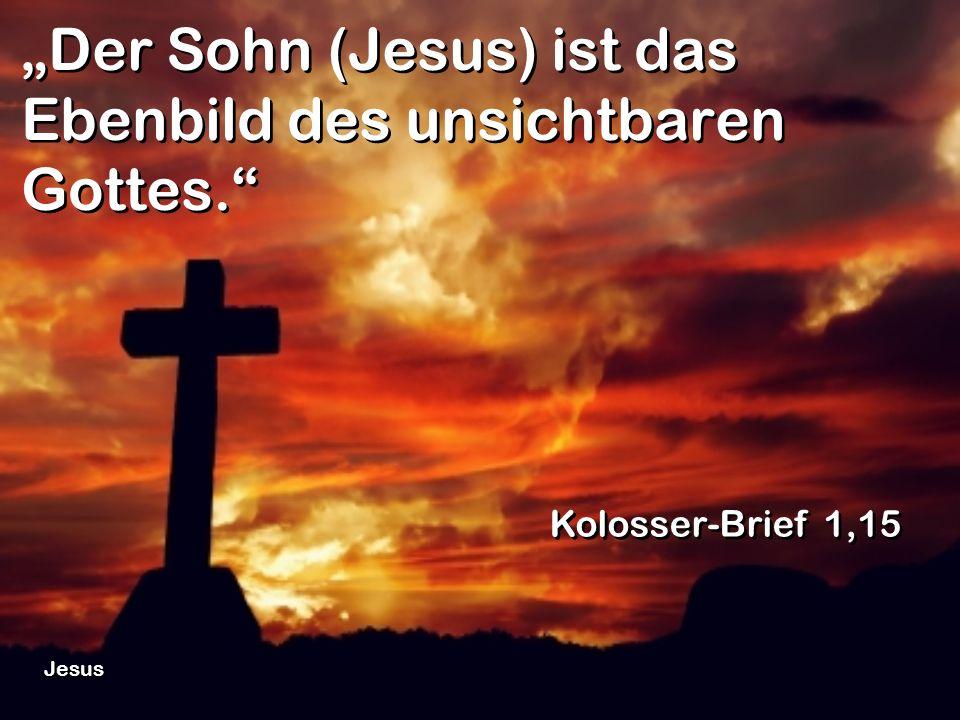 """""""Der Sohn (Jesus) ist das Ebenbild des unsichtbaren Gottes."""