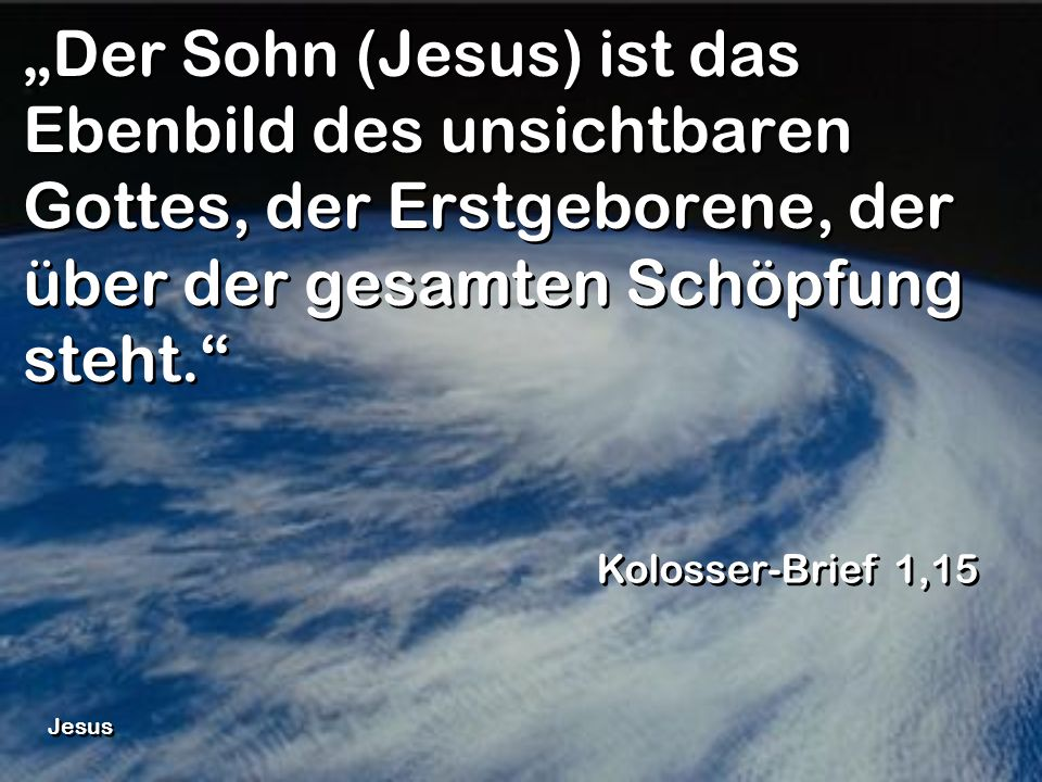 """""""Der Sohn (Jesus) ist das Ebenbild des unsichtbaren Gottes, der Erstgeborene, der über der gesamten Schöpfung steht."""