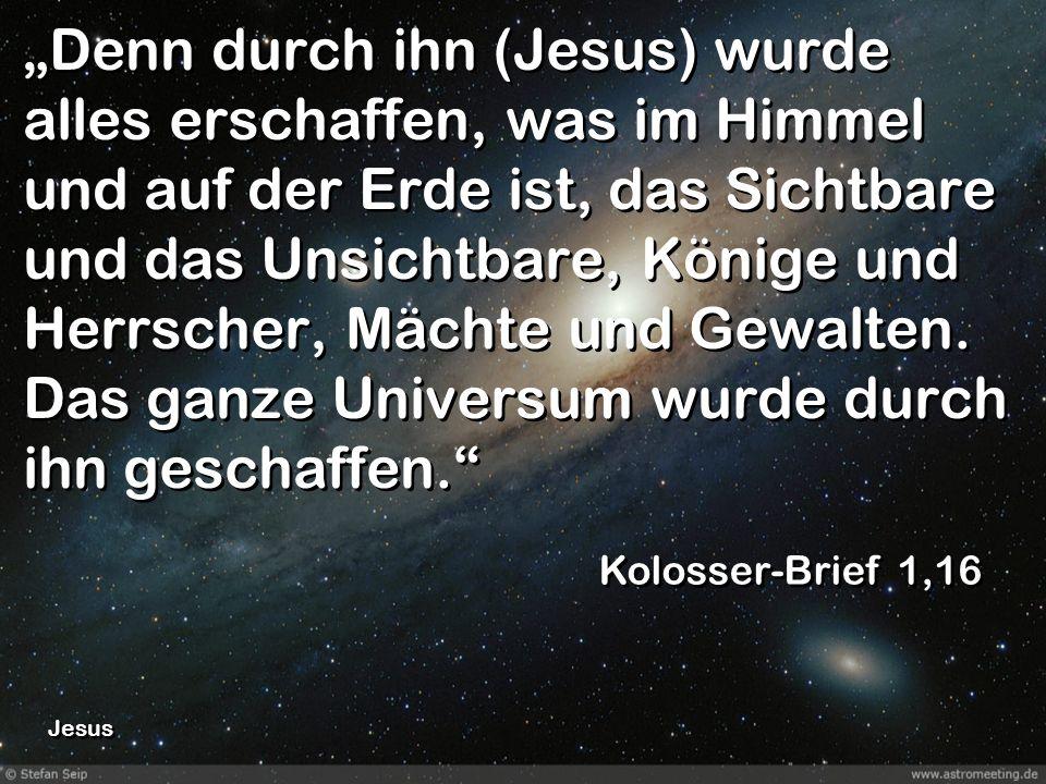 """""""Denn durch ihn (Jesus) wurde alles erschaffen, was im Himmel und auf der Erde ist, das Sichtbare und das Unsichtbare, Könige und Herrscher, Mächte und Gewalten. Das ganze Universum wurde durch ihn geschaffen."""