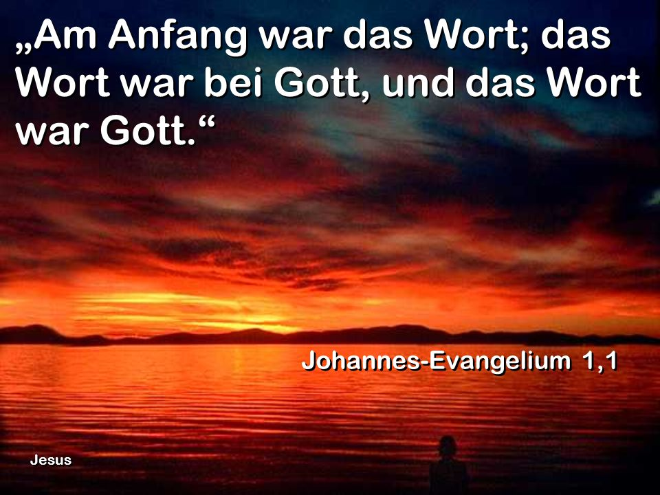 """Am Anfang war das Wort; das Wort war bei Gott, und das Wort war Gott"