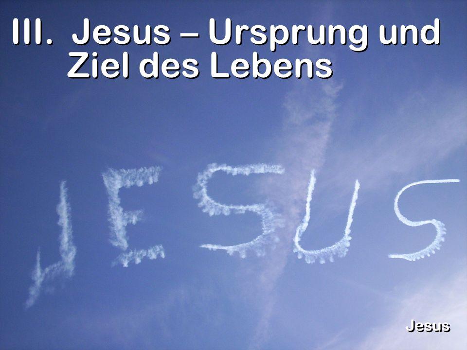III. Jesus – Ursprung und Ziel des Lebens