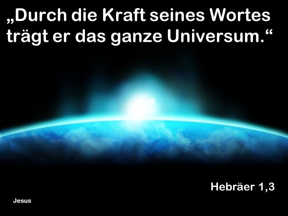 """""""Durch die Kraft seines Wortes trägt er das ganze Universum."""