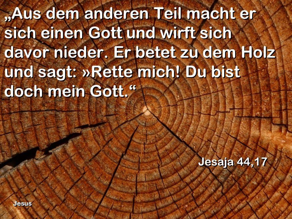 """""""Aus dem anderen Teil macht er sich einen Gott und wirft sich davor nieder. Er betet zu dem Holz und sagt: »Rette mich! Du bist doch mein Gott."""