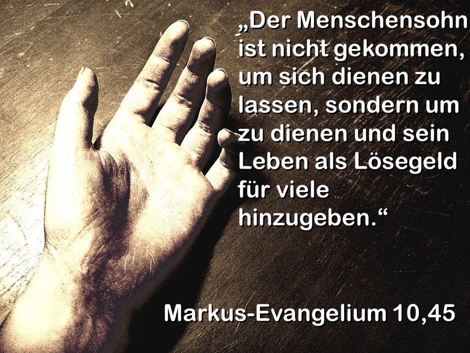 """""""Der Menschensohn ist nicht gekommen, um sich dienen zu lassen, sondern um zu dienen und sein Leben als Lösegeld für viele hinzugeben."""