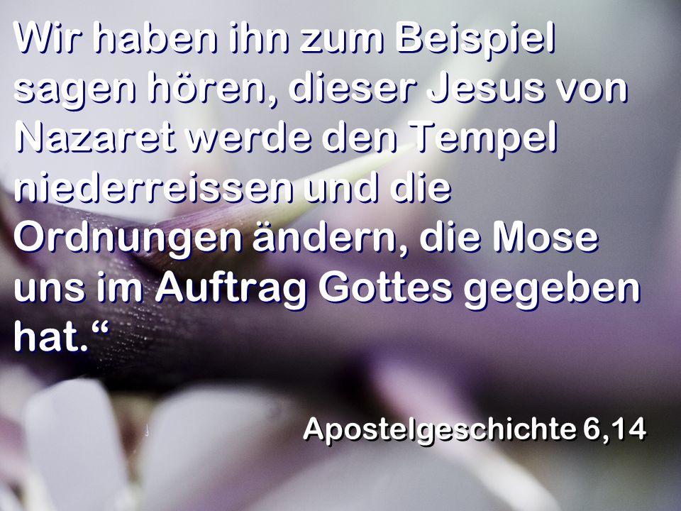 Wir haben ihn zum Beispiel sagen hören, dieser Jesus von Nazaret werde den Tempel niederreissen und die Ordnungen ändern, die Mose uns im Auftrag Gottes gegeben hat.