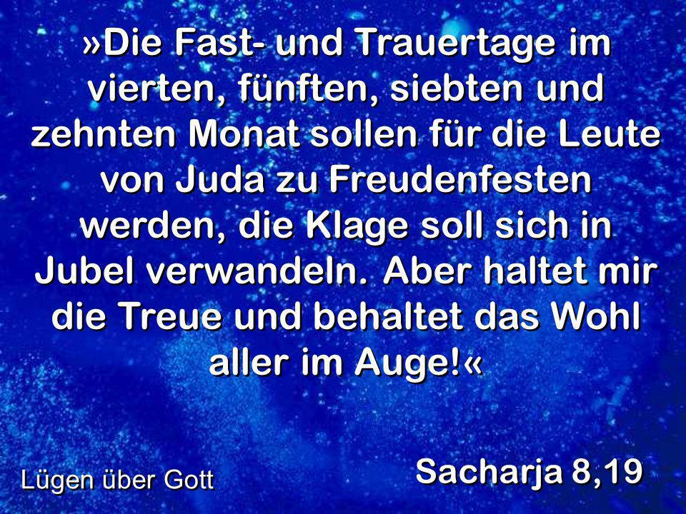 »Die Fast- und Trauertage im vierten, fünften, siebten und zehnten Monat sollen für die Leute von Juda zu Freudenfesten werden, die Klage soll sich in Jubel verwandeln. Aber haltet mir die Treue und behaltet das Wohl aller im Auge!«