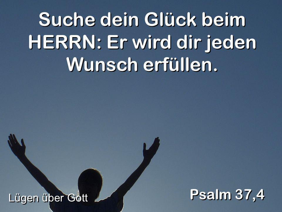 Suche dein Glück beim HERRN: Er wird dir jeden Wunsch erfüllen.