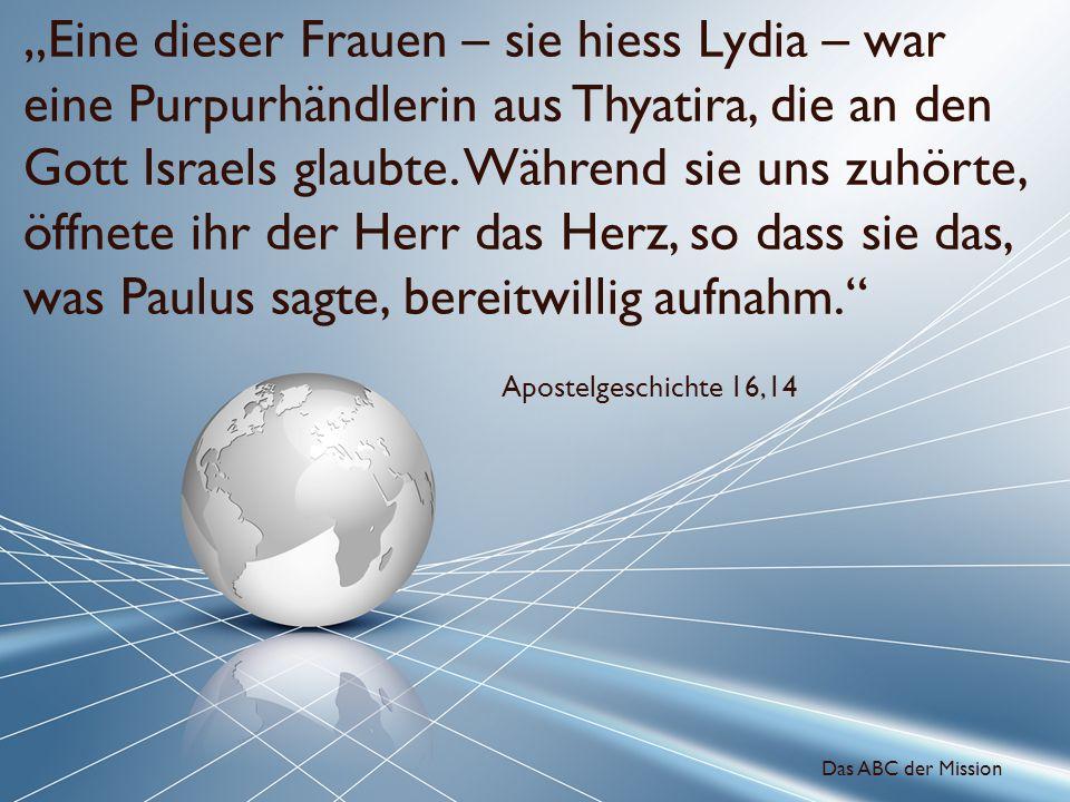 """""""Eine dieser Frauen – sie hiess Lydia – war eine Purpurhändlerin aus Thyatira, die an den Gott Israels glaubte. Während sie uns zuhörte, öffnete ihr der Herr das Herz, so dass sie das, was Paulus sagte, bereitwillig aufnahm."""