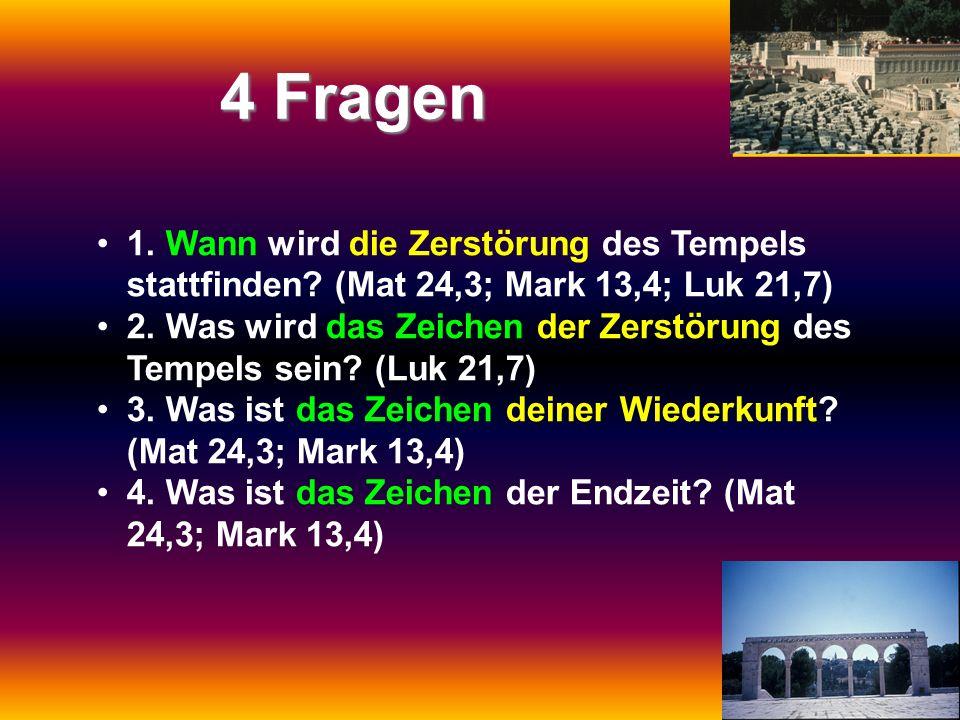 4 Fragen 1. Wann wird die Zerstörung des Tempels stattfinden (Mat 24,3; Mark 13,4; Luk 21,7)