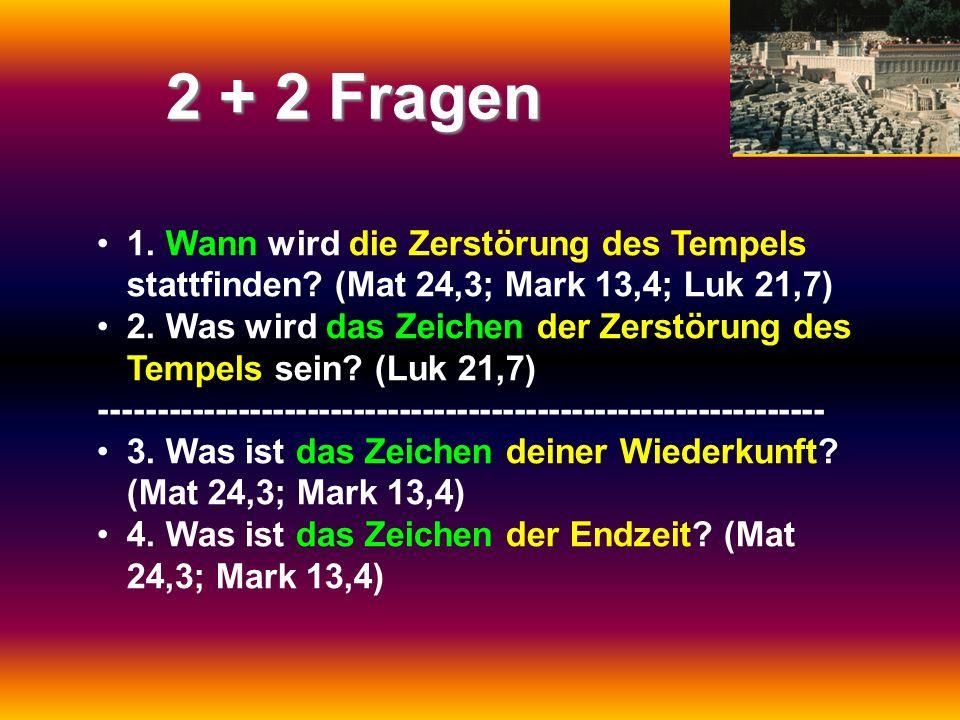 2 + 2 Fragen 1. Wann wird die Zerstörung des Tempels stattfinden (Mat 24,3; Mark 13,4; Luk 21,7)