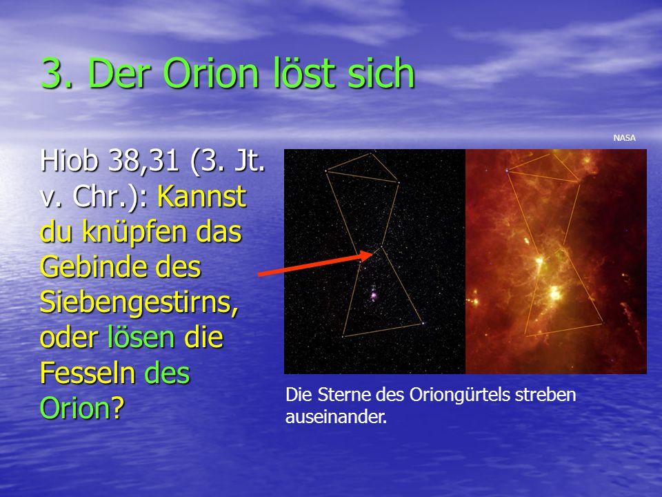 3. Der Orion löst sich NASA. Hiob 38,31 (3. Jt. v. Chr.): Kannst du knüpfen das Gebinde des Siebengestirns, oder lösen die Fesseln des Orion