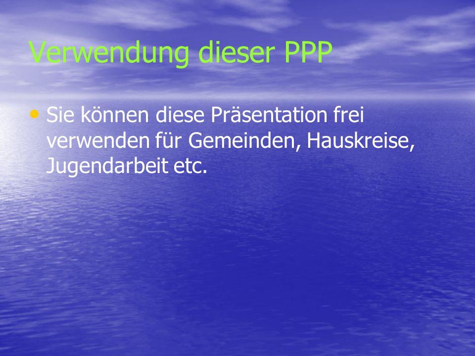 Verwendung dieser PPPSie können diese Präsentation frei verwenden für Gemeinden, Hauskreise, Jugendarbeit etc.