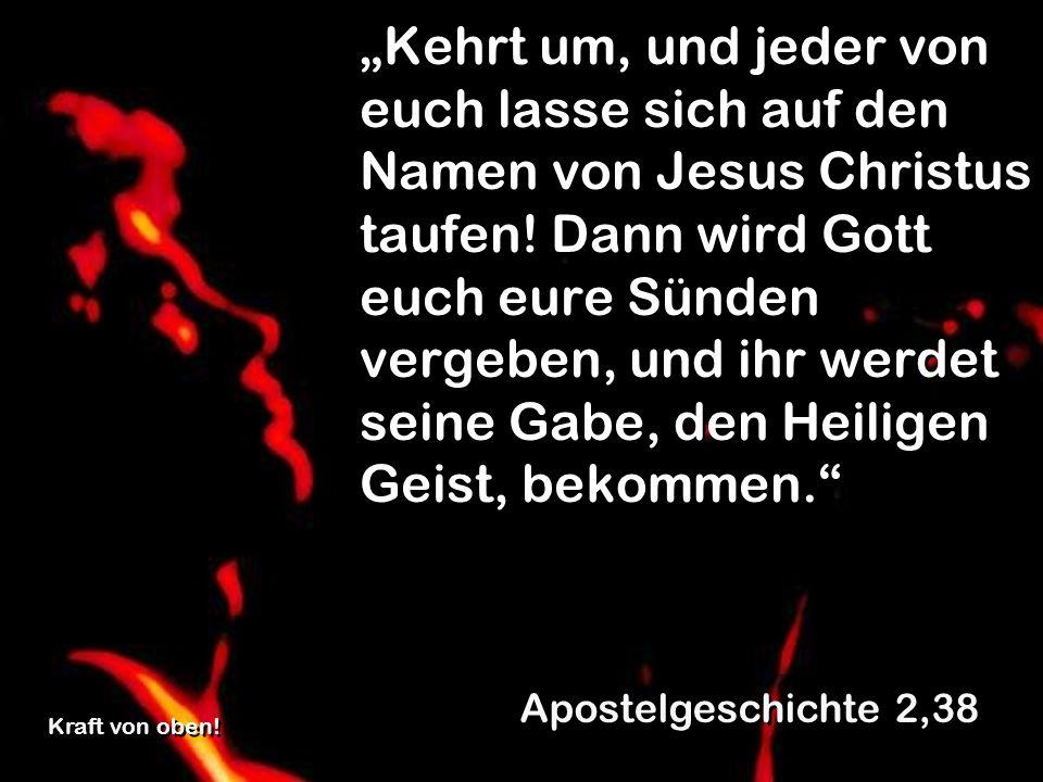 """""""Kehrt um, und jeder von euch lasse sich auf den Namen von Jesus Christus taufen! Dann wird Gott euch eure Sünden vergeben, und ihr werdet seine Gabe, den Heiligen Geist, bekommen."""
