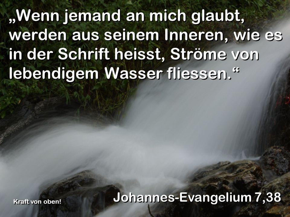 """""""Wenn jemand an mich glaubt, werden aus seinem Inneren, wie es in der Schrift heisst, Ströme von lebendigem Wasser fliessen."""