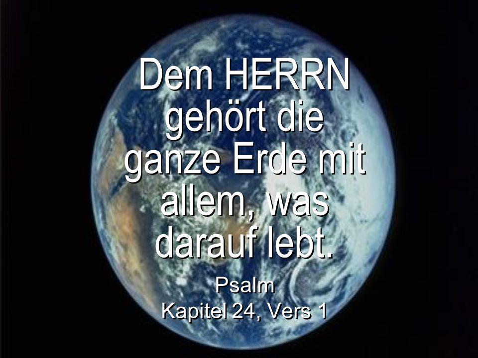 Dem HERRN gehört die ganze Erde mit allem, was darauf lebt.