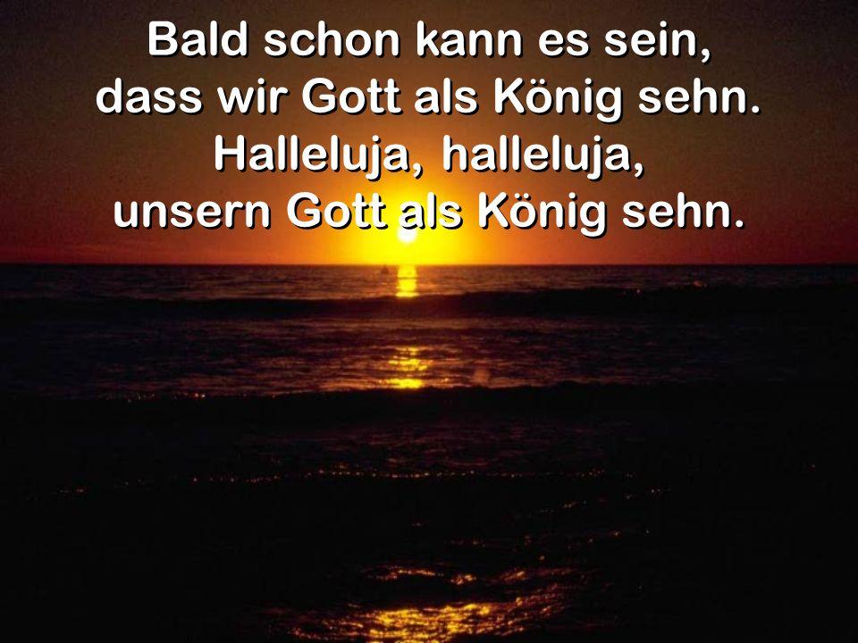 dass wir Gott als König sehn. Halleluja, halleluja,