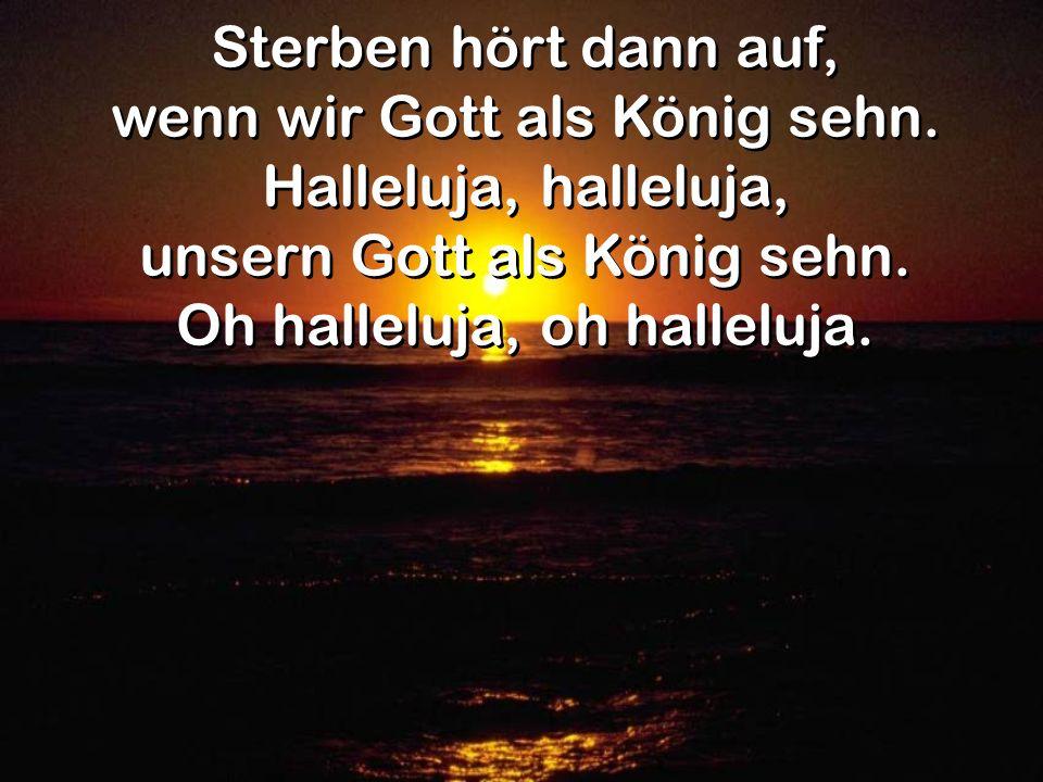 wenn wir Gott als König sehn. Halleluja, halleluja,