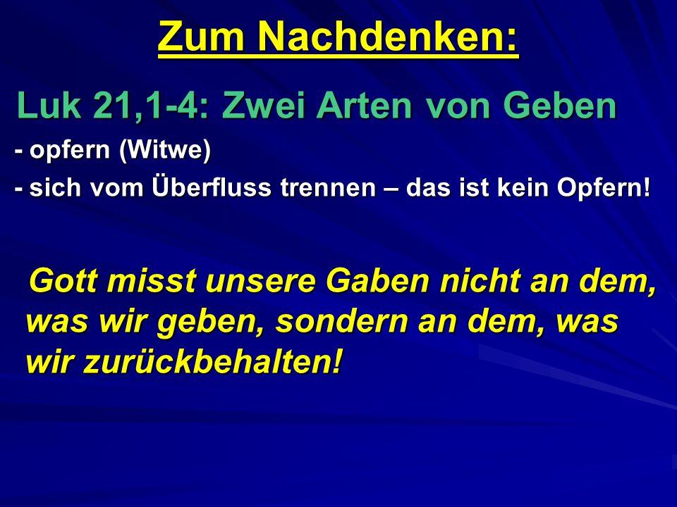 Zum Nachdenken: Luk 21,1-4: Zwei Arten von Geben. - opfern (Witwe) - sich vom Überfluss trennen – das ist kein Opfern!