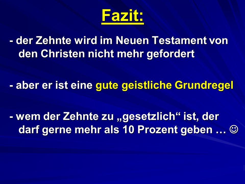 Fazit: - der Zehnte wird im Neuen Testament von den Christen nicht mehr gefordert. - aber er ist eine gute geistliche Grundregel.