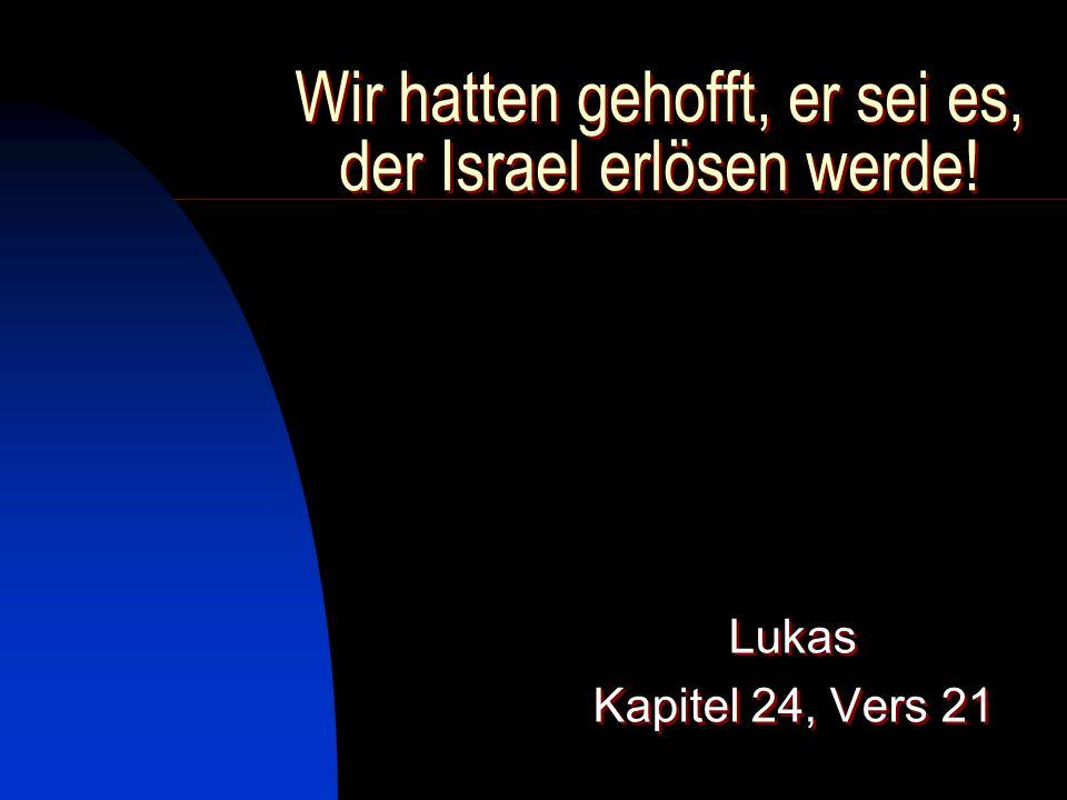 Wir hatten gehofft, er sei es, der Israel erlösen werde!