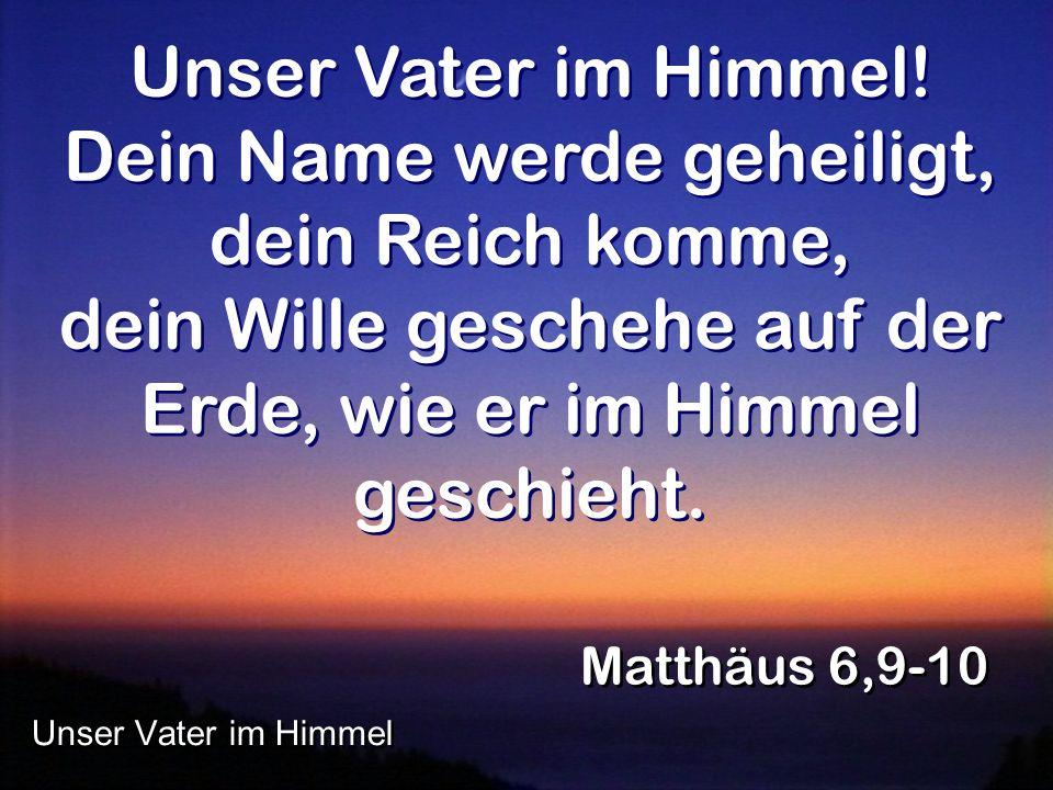 Unser Vater im Himmel! Dein Name werde geheiligt, dein Reich komme, dein Wille geschehe auf der Erde, wie er im Himmel geschieht.