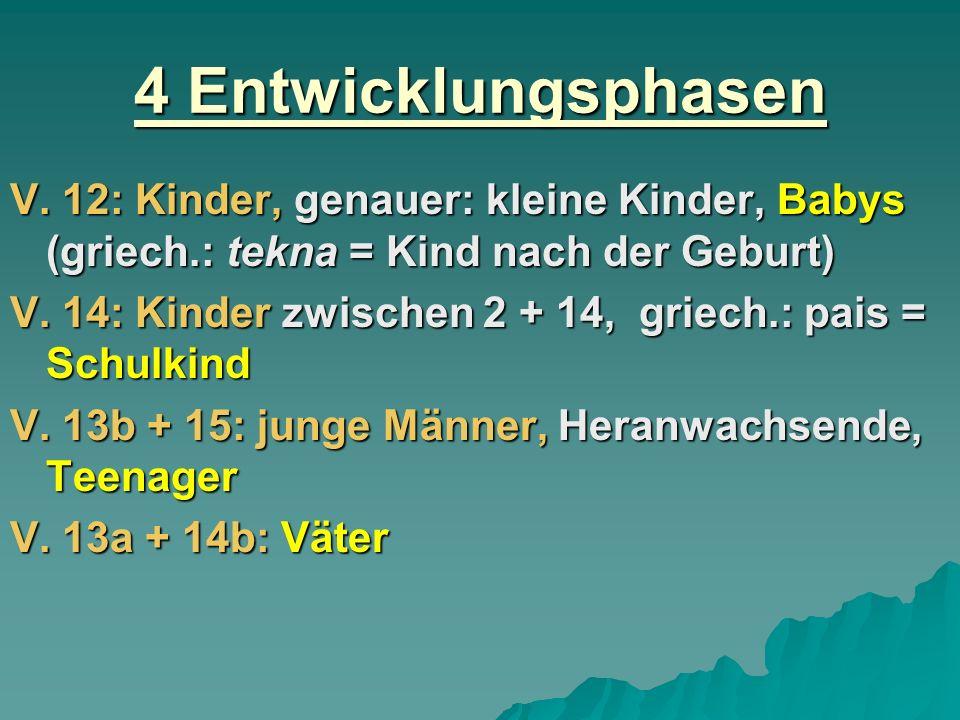 4 Entwicklungsphasen V. 12: Kinder, genauer: kleine Kinder, Babys (griech.: tekna = Kind nach der Geburt)