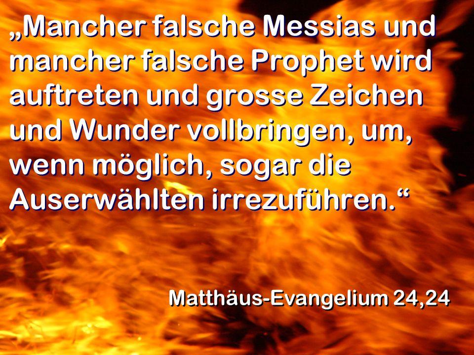 """""""Mancher falsche Messias und mancher falsche Prophet wird auftreten und grosse Zeichen und Wunder vollbringen, um, wenn möglich, sogar die Auserwählten irrezuführen."""