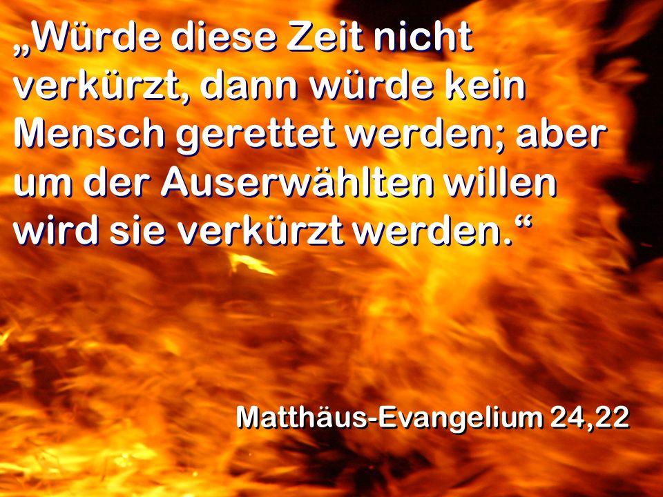 """""""Würde diese Zeit nicht verkürzt, dann würde kein Mensch gerettet werden; aber um der Auserwählten willen wird sie verkürzt werden."""