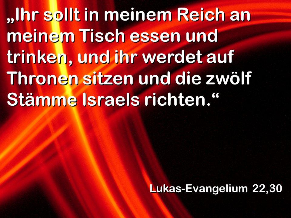 """""""Ihr sollt in meinem Reich an meinem Tisch essen und trinken, und ihr werdet auf Thronen sitzen und die zwölf Stämme Israels richten."""