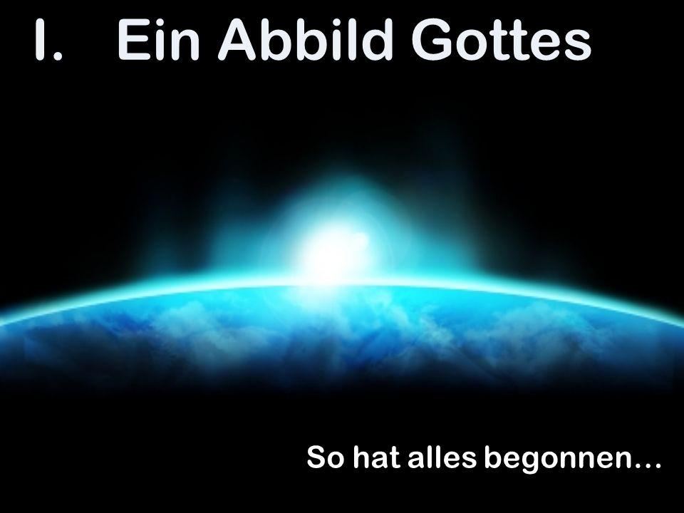 Ein Abbild Gottes So hat alles begonnen…