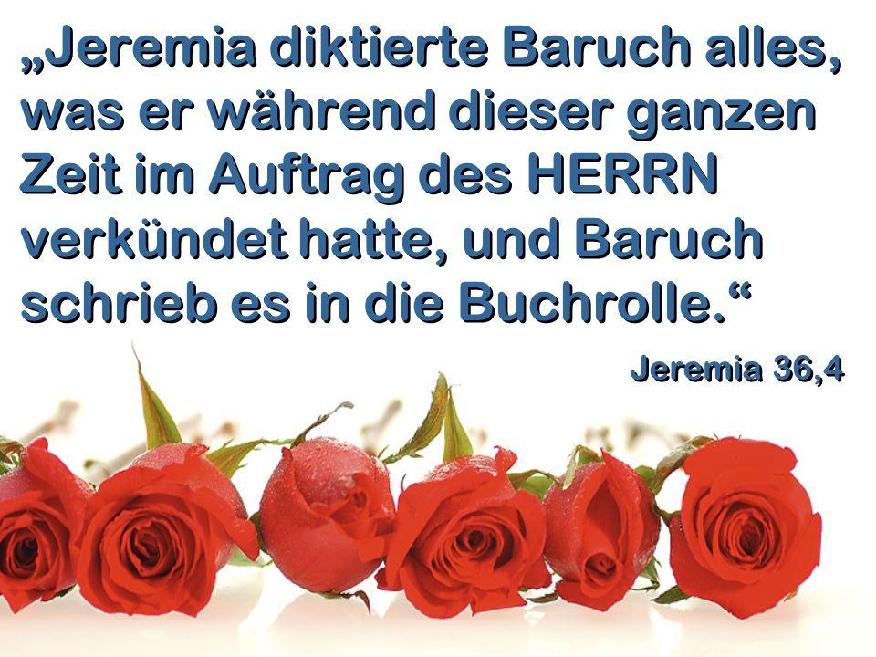 """""""Jeremia diktierte Baruch alles, was er während dieser ganzen Zeit im Auftrag des HERRN verkündet hatte, und Baruch schrieb es in die Buchrolle."""