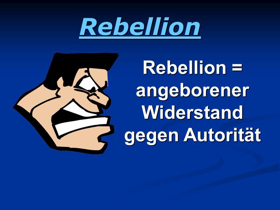 Rebellion = angeborener Widerstand gegen Autorität
