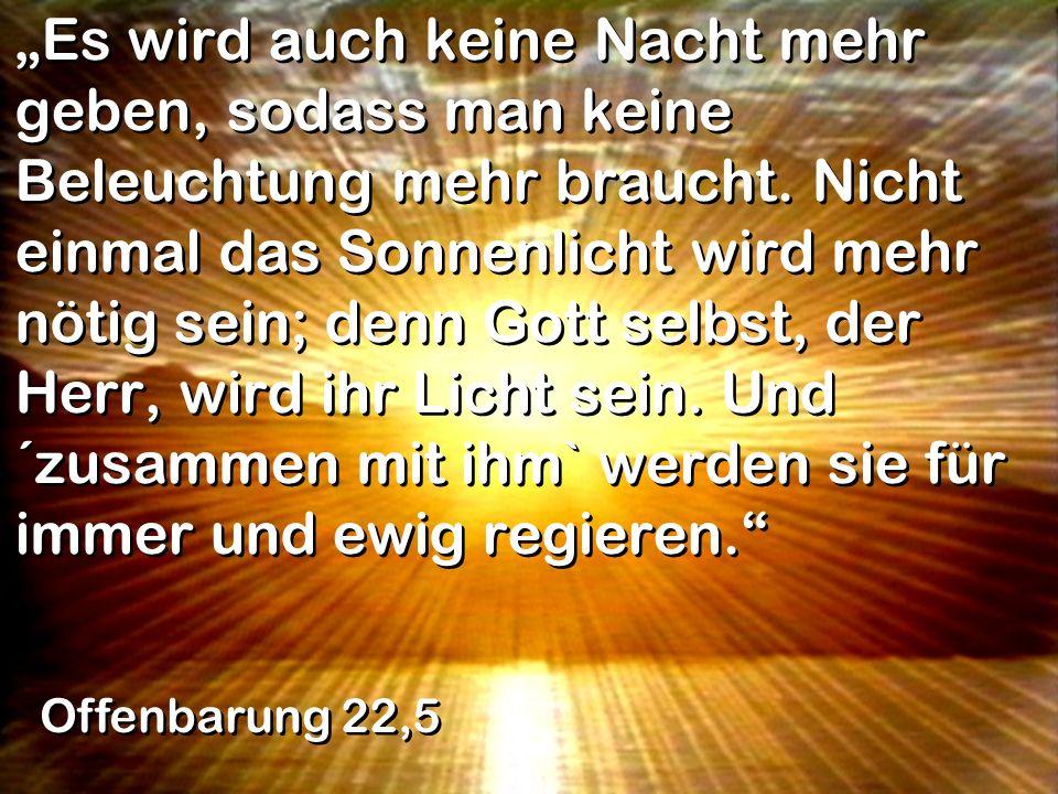 """""""Es wird auch keine Nacht mehr geben, sodass man keine Beleuchtung mehr braucht. Nicht einmal das Sonnenlicht wird mehr nötig sein; denn Gott selbst, der Herr, wird ihr Licht sein. Und ´zusammen mit ihm` werden sie für immer und ewig regieren."""