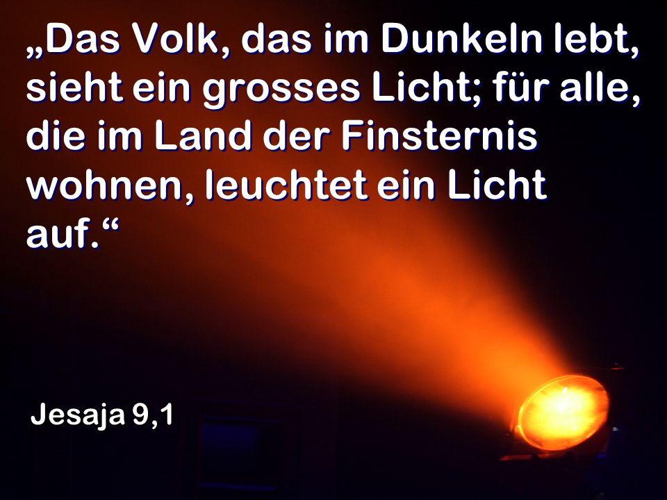 """""""Das Volk, das im Dunkeln lebt, sieht ein grosses Licht; für alle, die im Land der Finsternis wohnen, leuchtet ein Licht auf."""
