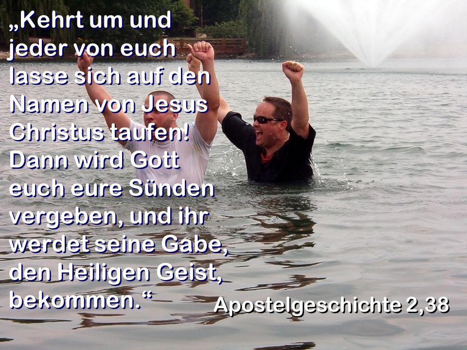 """""""Kehrt um und jeder von euch lasse sich auf den Namen von Jesus Christus taufen! Dann wird Gott euch eure Sünden vergeben, und ihr werdet seine Gabe, den Heiligen Geist, bekommen."""