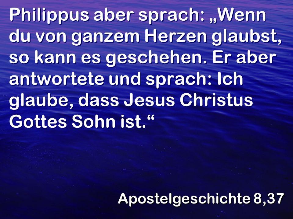"""Philippus aber sprach: """"Wenn du von ganzem Herzen glaubst, so kann es geschehen. Er aber antwortete und sprach: Ich glaube, dass Jesus Christus Gottes Sohn ist."""