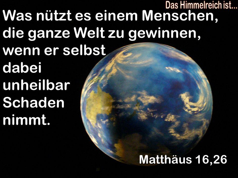 Das Himmelreich ist... Was nützt es einem Menschen, die ganze Welt zu gewinnen, wenn er selbst dabei unheilbar Schaden nimmt.