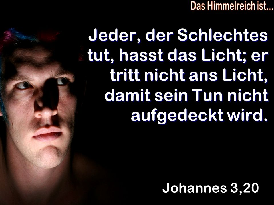 Das Himmelreich ist... Jeder, der Schlechtes tut, hasst das Licht; er tritt nicht ans Licht, damit sein Tun nicht aufgedeckt wird.